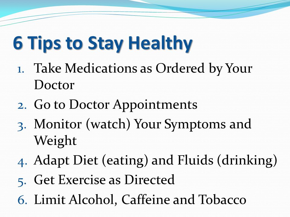 6 Tips to Stay Healthy 1. Take Medications as Ordered by Your Doctor 2. Go to Doctor Appointments 3. Monitor (watch) Your Symptoms and Weight 4. Adapt