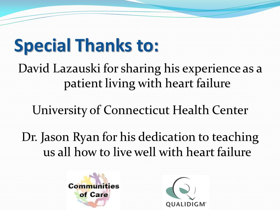 Special Thanks to: David Lazauski for sharing his experience as a patient living with heart failure University of Connecticut Health Center Dr. Jason
