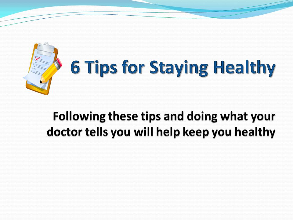 6 Tips to Stay Healthy 1.Take Medications as Ordered by Your Doctor 2.