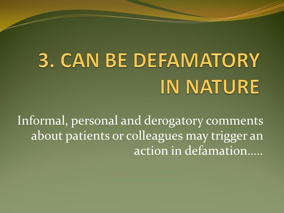 Informal, personal and derogatory comments about patients or colleagues may trigger an action in defamation…..