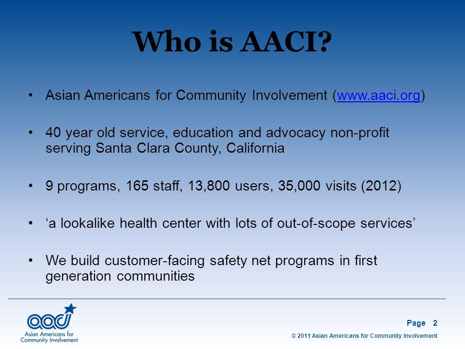 © 2011 Asian Americans for Community Involvement Page3 As health care reform drives providers toward better health, better care and lower cost, we are building patient centered health homes that integrate our behavioral health, clinical and enabling services Reinventing enabling services using two proven technologies Reinvention's 3 year ROI – 1.3X What Are We Up To?