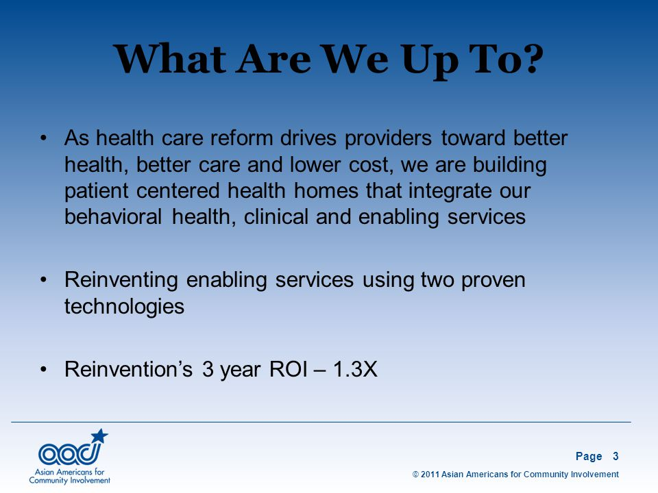 © 2011 Asian Americans for Community Involvement Page3 As health care reform drives providers toward better health, better care and lower cost, we are building patient centered health homes that integrate our behavioral health, clinical and enabling services Reinventing enabling services using two proven technologies Reinvention's 3 year ROI – 1.3X What Are We Up To