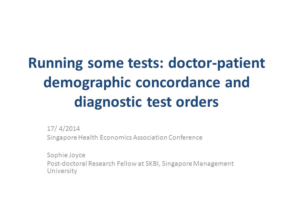 Running some tests: doctor-patient demographic concordance and diagnostic test orders 17/ 4/2014 Singapore Health Economics Association Conference Sophie Joyce Post-doctoral Research Fellow at SKBI, Singapore Management University