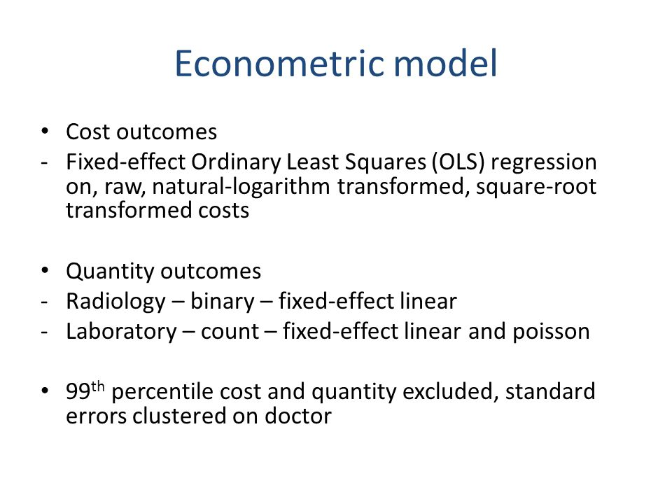 Econometric model Cost outcomes -Fixed-effect Ordinary Least Squares (OLS) regression on, raw, natural-logarithm transformed, square-root transformed costs Quantity outcomes -Radiology – binary – fixed-effect linear -Laboratory – count – fixed-effect linear and poisson 99 th percentile cost and quantity excluded, standard errors clustered on doctor