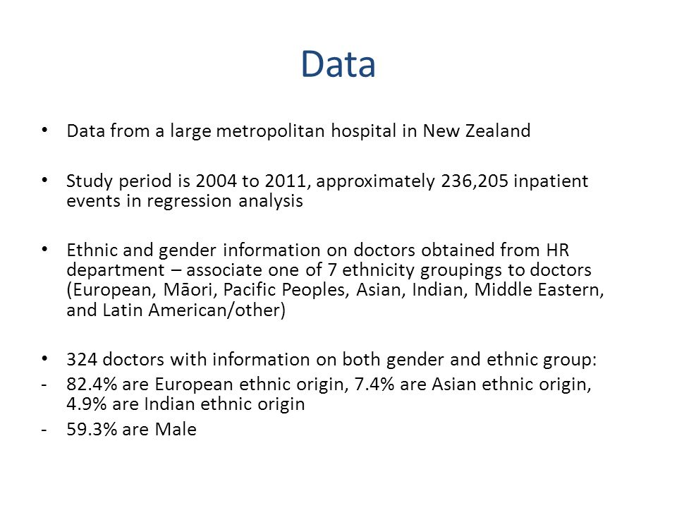 Data Data from a large metropolitan hospital in New Zealand Study period is 2004 to 2011, approximately 236,205 inpatient events in regression analysis Ethnic and gender information on doctors obtained from HR department – associate one of 7 ethnicity groupings to doctors (European, Māori, Pacific Peoples, Asian, Indian, Middle Eastern, and Latin American/other) 324 doctors with information on both gender and ethnic group: -82.4% are European ethnic origin, 7.4% are Asian ethnic origin, 4.9% are Indian ethnic origin -59.3% are Male