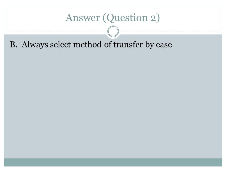 Which is NOT an important factor for safe transfers? A. Safety must never be compromised B. Always select method of transfer by ease C. When in doubt