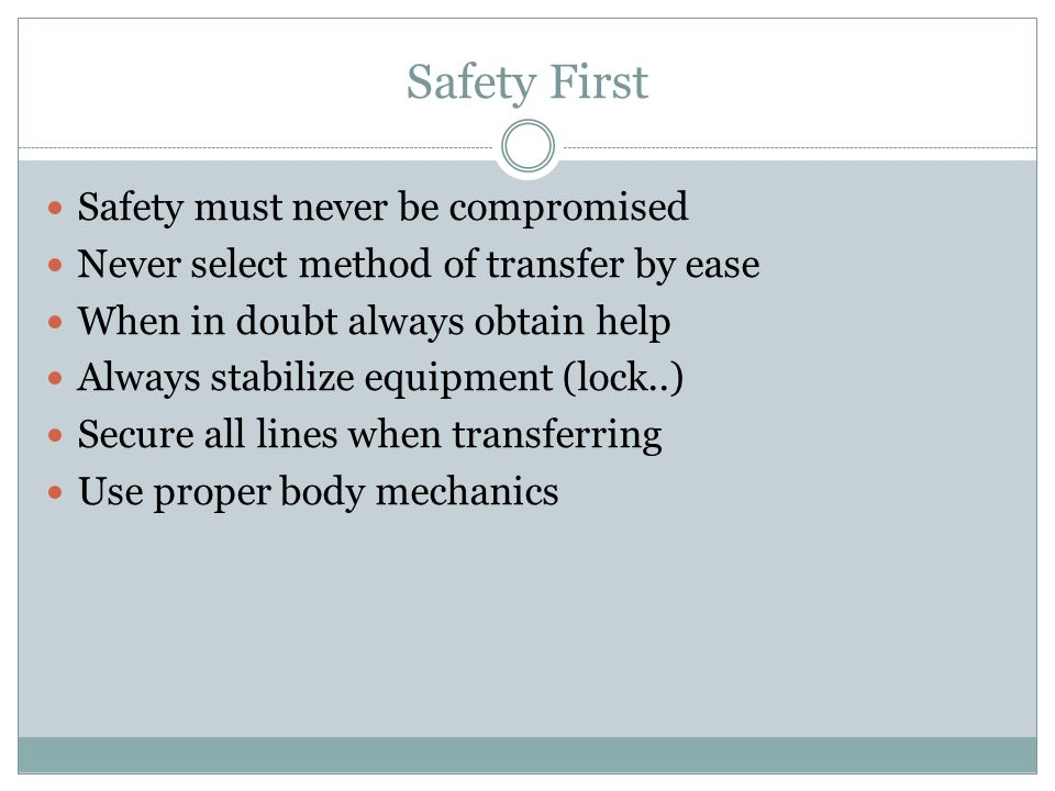 Safety First Safety must never be compromised Never select method of transfer by ease When in doubt always obtain help Always stabilize equipment (lock..) Secure all lines when transferring Use proper body mechanics