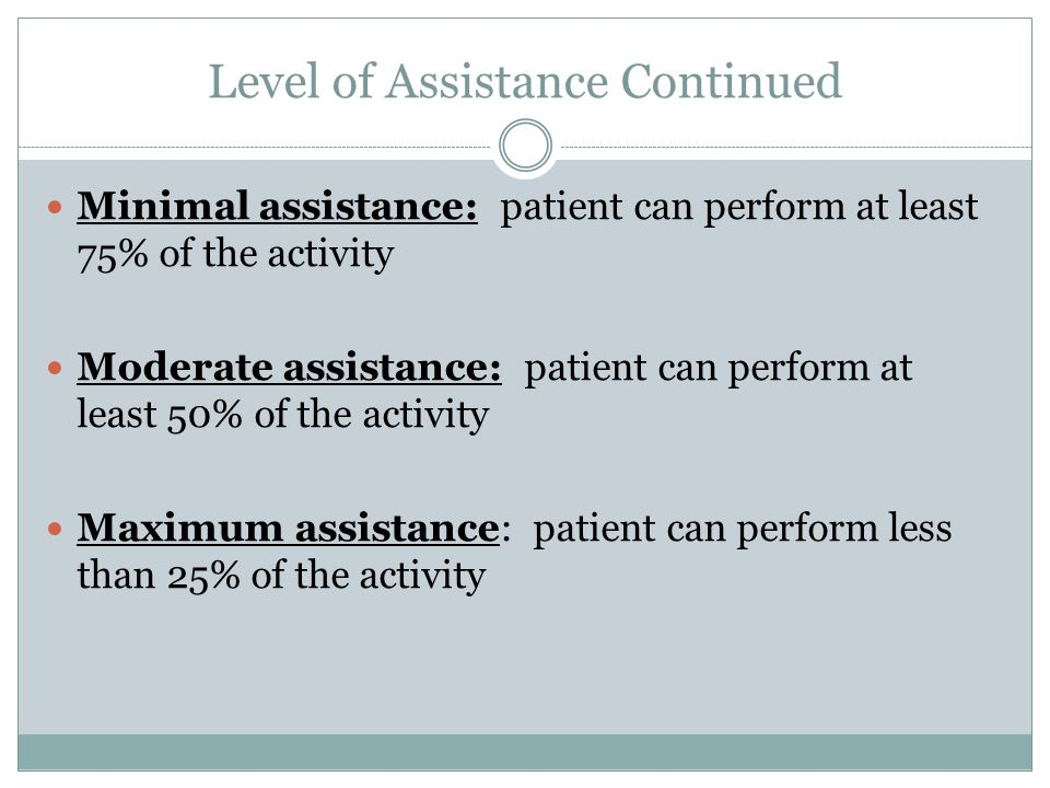 Level of Assistance Continued Minimal assistance: patient can perform at least 75% of the activity Moderate assistance: patient can perform at least 50% of the activity Maximum assistance: patient can perform less than 25% of the activity