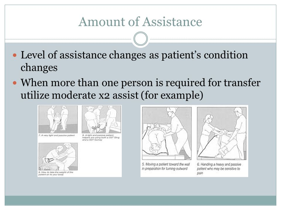 Amount of Assistance Level of assistance changes as patient's condition changes When more than one person is required for transfer utilize moderate x2 assist (for example)