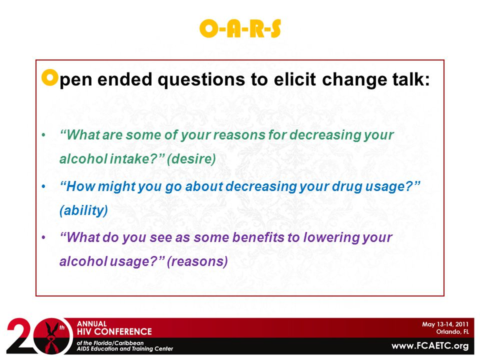 """O-A-R-S O pen ended questions to elicit change talk: """"What are some of your reasons for decreasing your alcohol intake?"""" (desire) """"How might you go ab"""