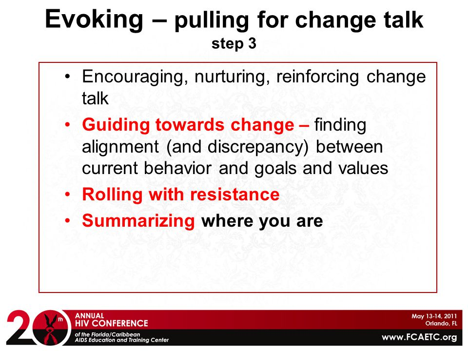 Evoking – pulling for change talk step 3 Encouraging, nurturing, reinforcing change talk Guiding towards change – finding alignment (and discrepancy)
