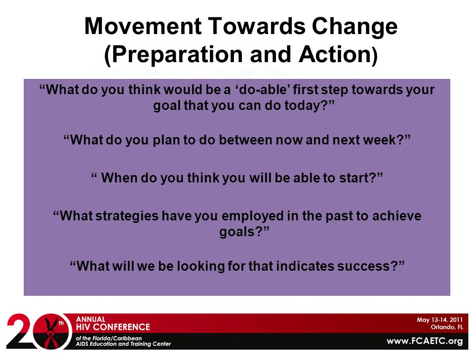 """Movement Towards Change (Preparation and Action ) """"What do you think would be a 'do-able' first step towards your goal that you can do today?"""" """"What d"""