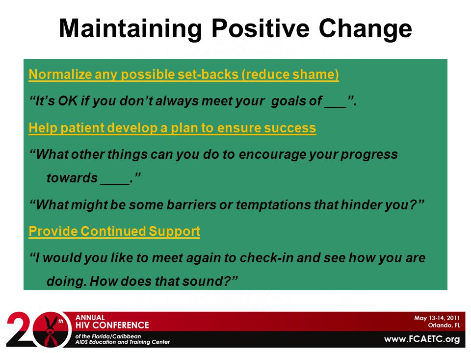 """Maintaining Positive Change Normalize any possible set-backs (reduce shame) """"It's OK if you don't always meet your goals of ___"""". Help patient develop"""