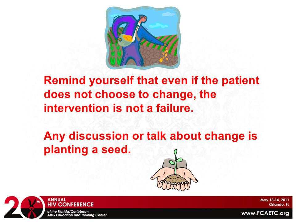 Remind yourself that even if the patient does not choose to change, the intervention is not a failure. Any discussion or talk about change is planting