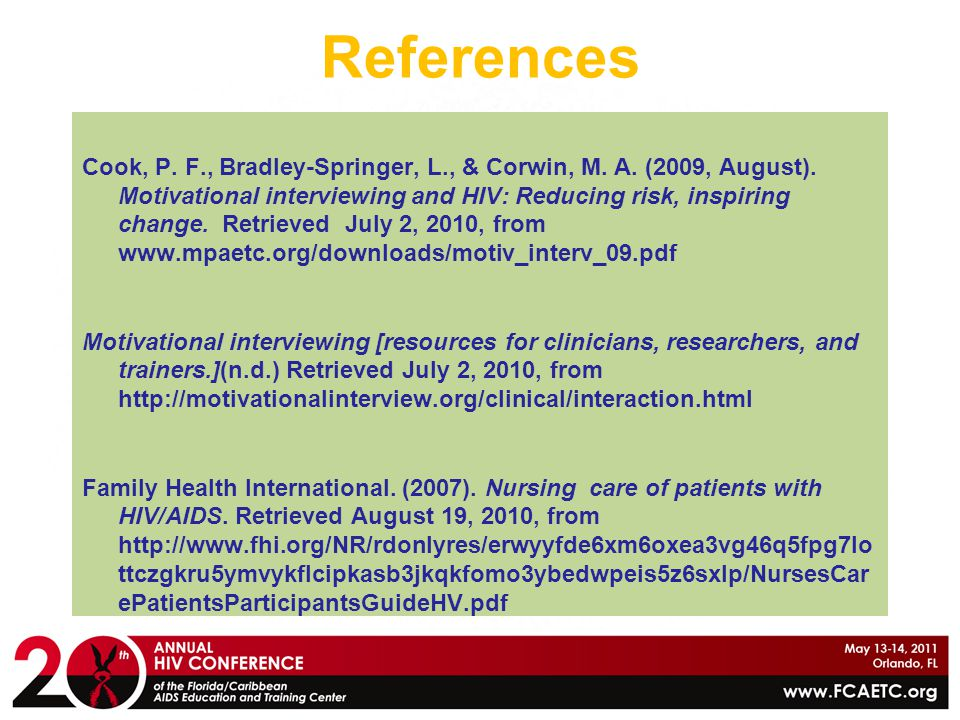 References Cook, P. F., Bradley-Springer, L., & Corwin, M. A. (2009, August). Motivational interviewing and HIV: Reducing risk, inspiring change. Retr