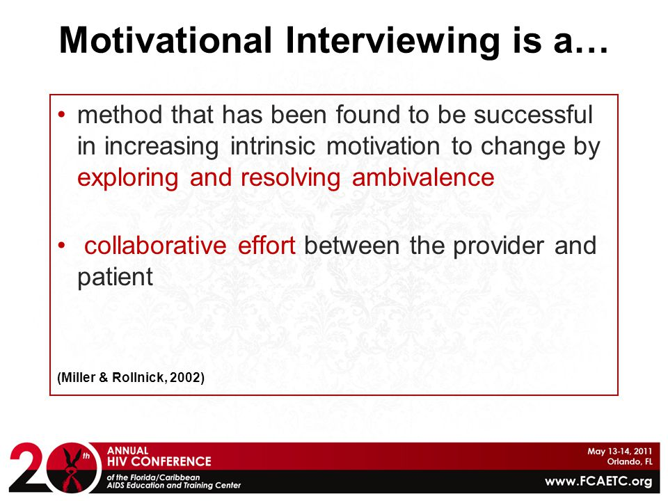Motivational Interviewing … helps patients identify and address roadblocks to change (i.e., fears, lack of skills/information, needed supports, etc.) focuses on the way we as providers can inspire positive change in the lives of patients (Miller & Rollnick, 2002)