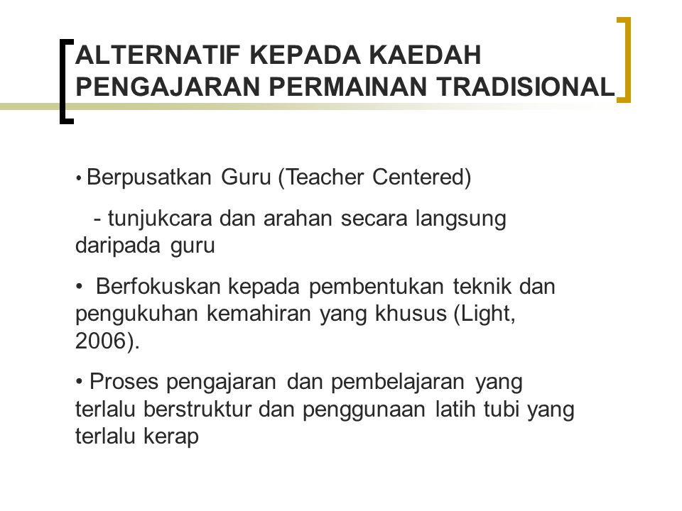 ALTERNATIF KEPADA KAEDAH PENGAJARAN PERMAINAN TRADISIONAL Berpusatkan Guru (Teacher Centered) - tunjukcara dan arahan secara langsung daripada guru Berfokuskan kepada pembentukan teknik dan pengukuhan kemahiran yang khusus (Light, 2006).