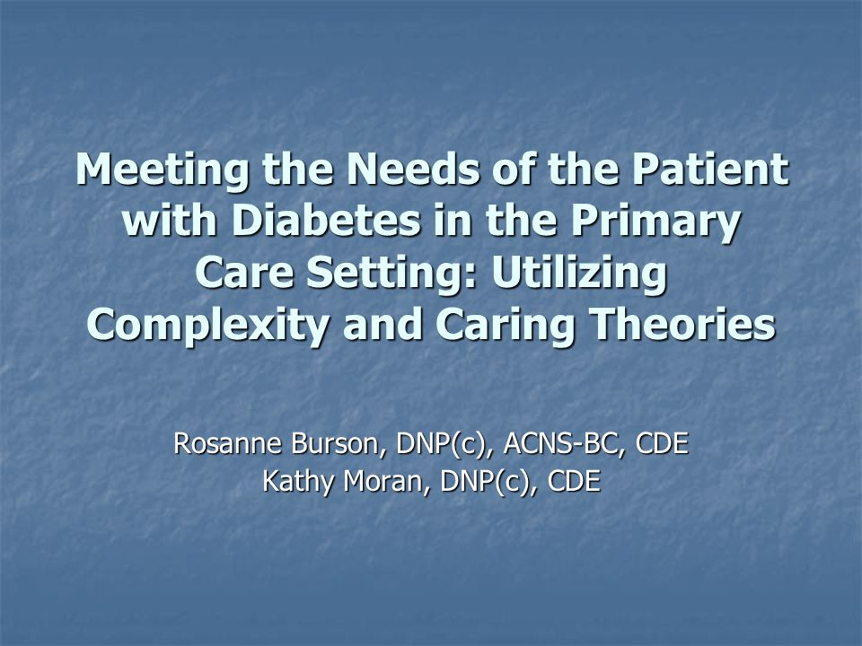 Meeting the Needs of the Patient with Diabetes in the Primary Care Setting: Utilizing Complexity and Caring Theories Rosanne Burson, DNP(c), ACNS-BC,