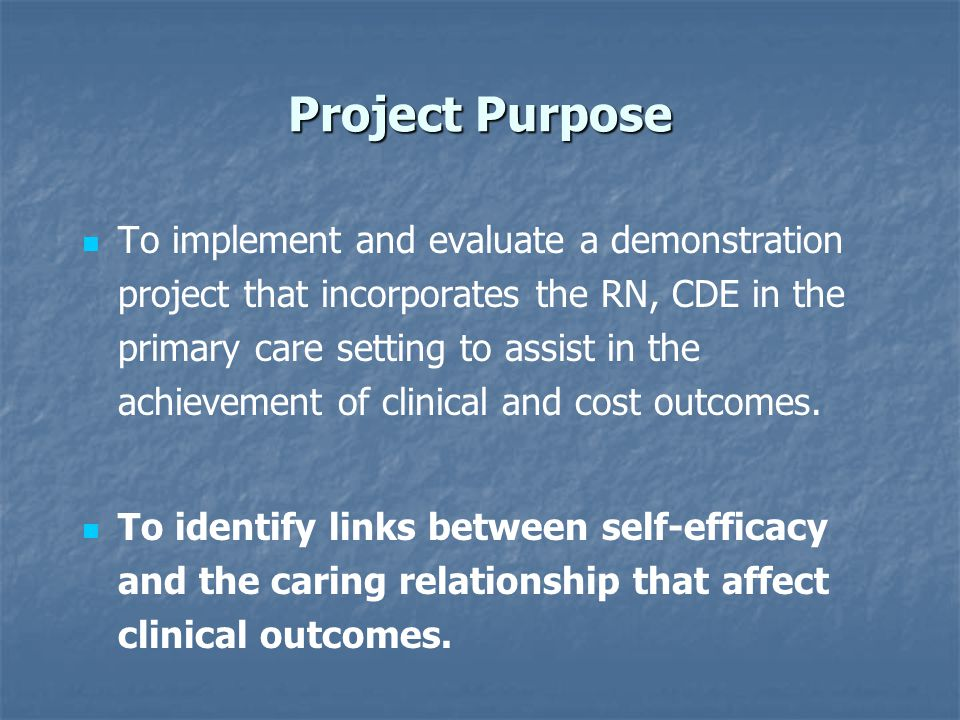 Project Purpose To implement and evaluate a demonstration project that incorporates the RN, CDE in the primary care setting to assist in the achievement of clinical and cost outcomes.