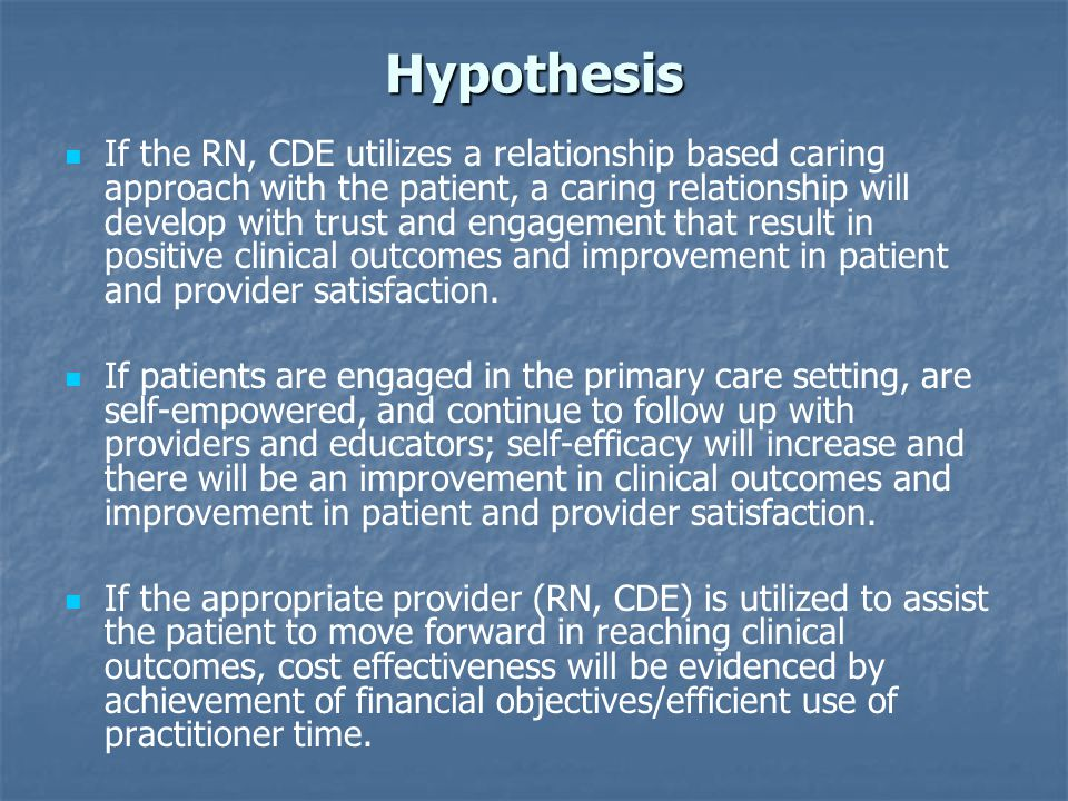 Hypothesis If the RN, CDE utilizes a relationship based caring approach with the patient, a caring relationship will develop with trust and engagement that result in positive clinical outcomes and improvement in patient and provider satisfaction.