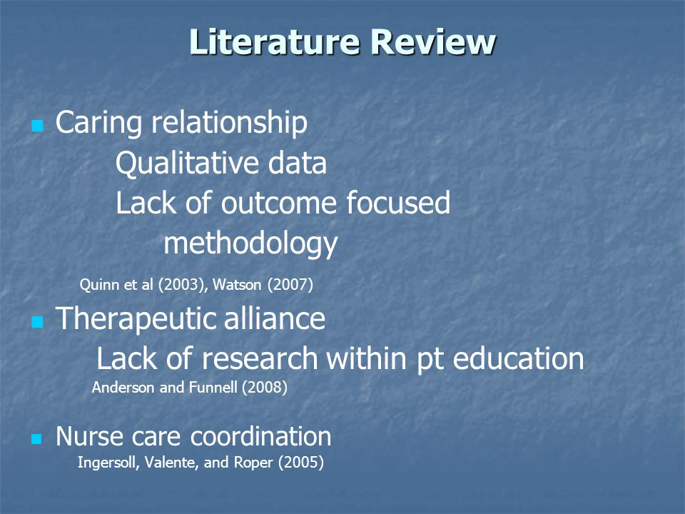 Literature Review Caring relationship Qualitative data Lack of outcome focused methodology Quinn et al (2003), Watson (2007) Therapeutic alliance Lack of research within pt education Anderson and Funnell (2008) Nurse care coordination Ingersoll, Valente, and Roper (2005)