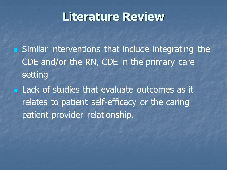 Literature Review Similar interventions that include integrating the CDE and/or the RN, CDE in the primary care setting Lack of studies that evaluate outcomes as it relates to patient self-efficacy or the caring patient-provider relationship.