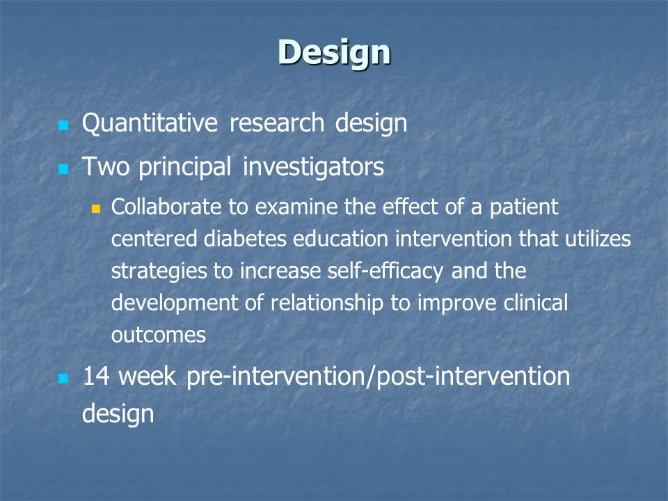 Design Quantitative research design Two principal investigators Collaborate to examine the effect of a patient centered diabetes education intervention that utilizes strategies to increase self-efficacy and the development of relationship to improve clinical outcomes 14 week pre-intervention/post-intervention design