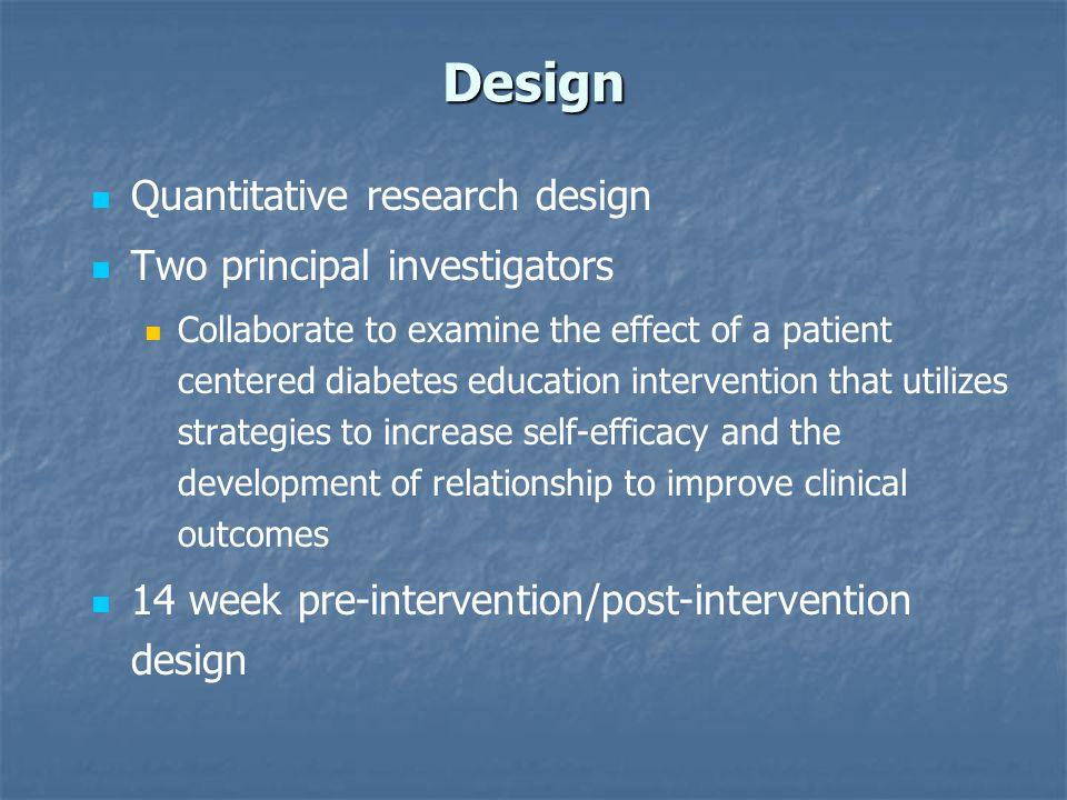 Design Quantitative research design Two principal investigators Collaborate to examine the effect of a patient centered diabetes education interventio