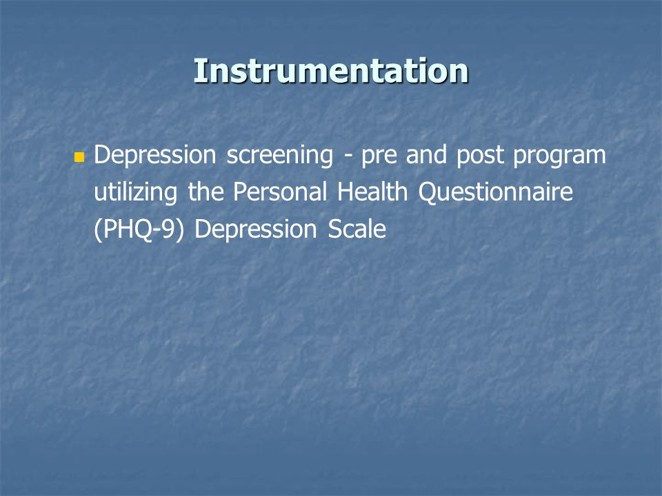 Instrumentation Depression screening - pre and post program utilizing the Personal Health Questionnaire (PHQ-9) Depression Scale