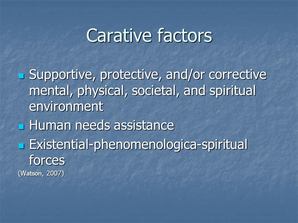 Carative factors Supportive, protective, and/or corrective mental, physical, societal, and spiritual environment Supportive, protective, and/or corrective mental, physical, societal, and spiritual environment Human needs assistance Human needs assistance Existential-phenomenologica-spiritual forces Existential-phenomenologica-spiritual forces (Watson, 2007)