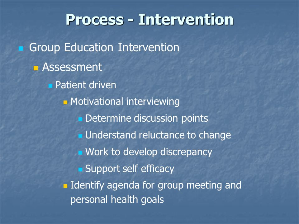 Process - Intervention Group Education Intervention Assessment Patient driven Motivational interviewing Determine discussion points Understand relucta