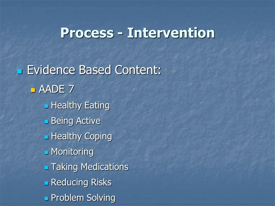 Process - Intervention Evidence Based Content: Evidence Based Content: AADE 7 AADE 7 Healthy Eating Healthy Eating Being Active Being Active Healthy C