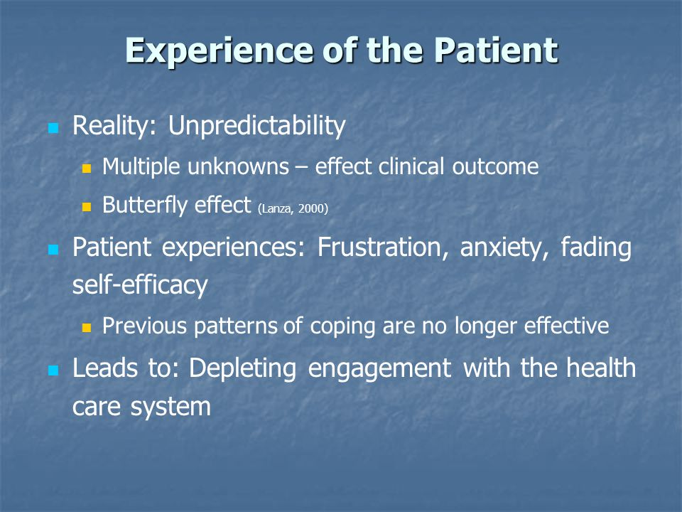 Experience of the Patient Reality: Unpredictability Multiple unknowns – effect clinical outcome Butterfly effect (Lanza, 2000) Patient experiences: Fr