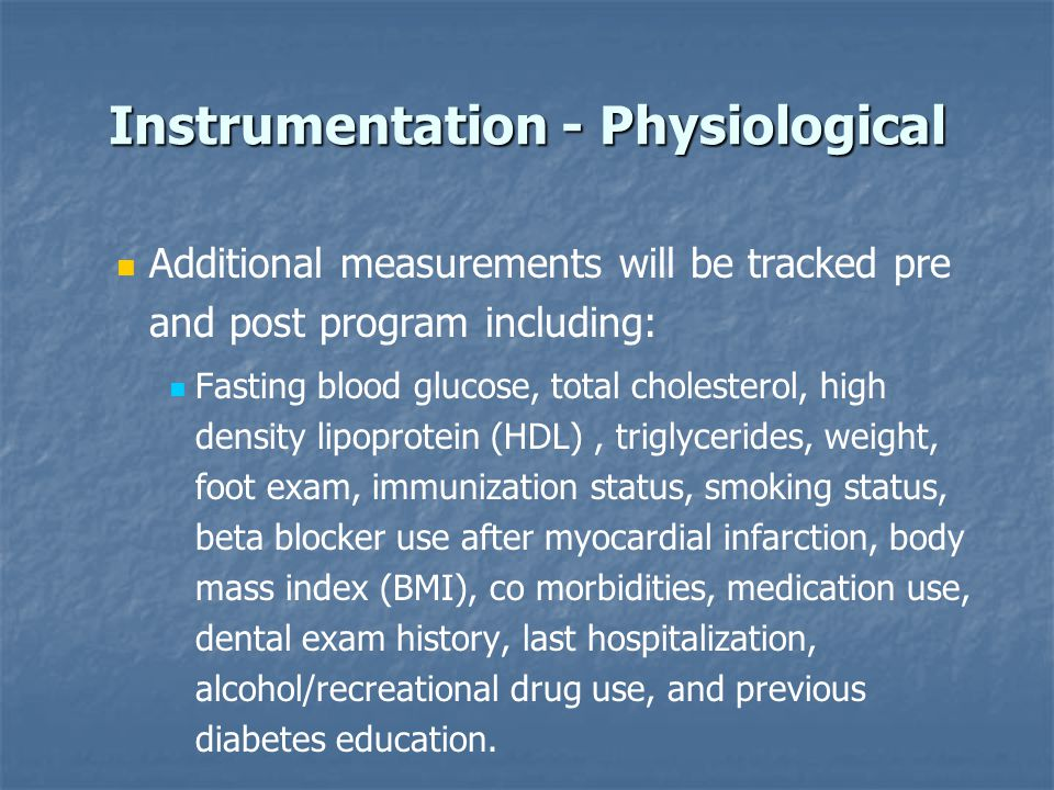Instrumentation - Physiological Additional measurements will be tracked pre and post program including: Fasting blood glucose, total cholesterol, high density lipoprotein (HDL), triglycerides, weight, foot exam, immunization status, smoking status, beta blocker use after myocardial infarction, body mass index (BMI), co morbidities, medication use, dental exam history, last hospitalization, alcohol/recreational drug use, and previous diabetes education.