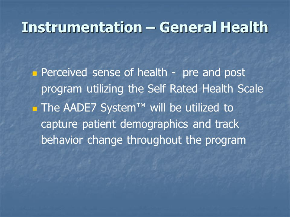 Instrumentation – General Health Perceived sense of health - pre and post program utilizing the Self Rated Health Scale The AADE7 System™ will be util