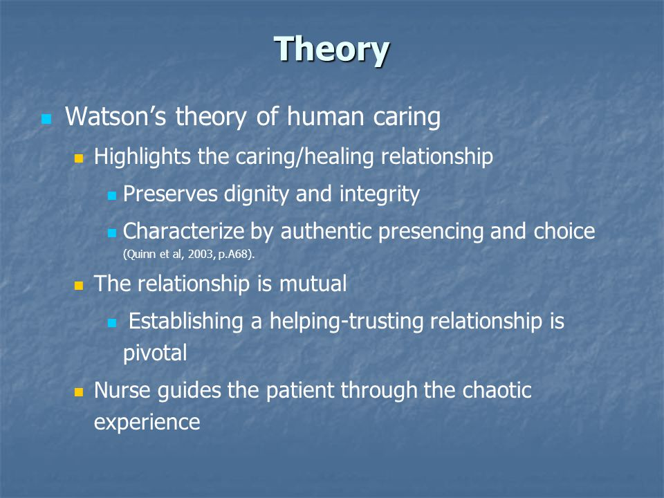 Theory Watson's theory of human caring Highlights the caring/healing relationship Preserves dignity and integrity Characterize by authentic presencing and choice (Quinn et al, 2003, p.A68).