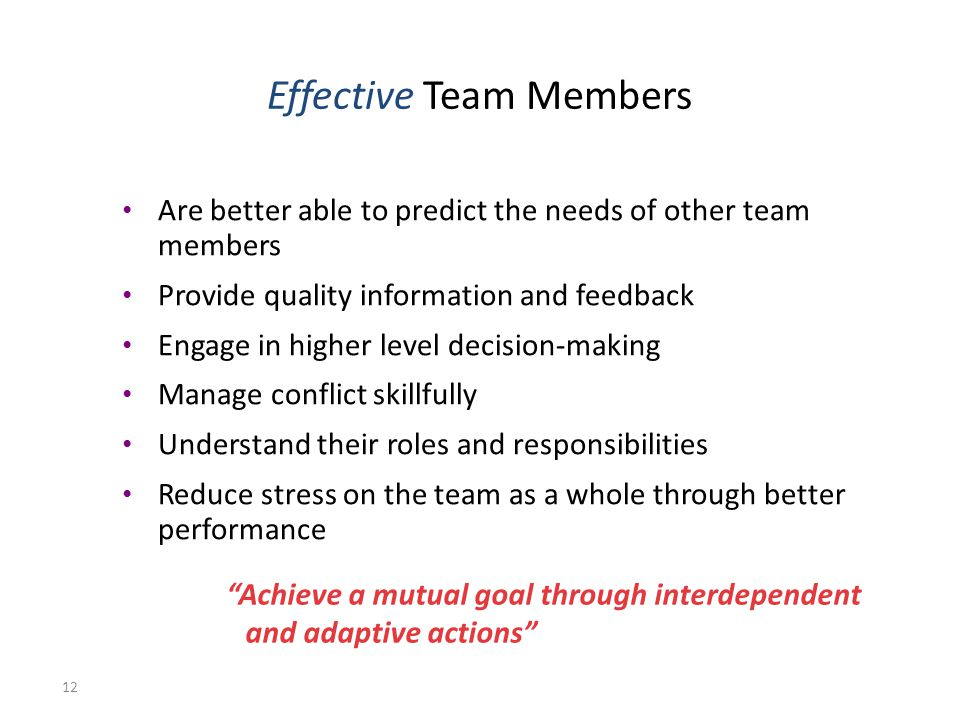 12 Are better able to predict the needs of other team members Provide quality information and feedback Engage in higher level decision-making Manage conflict skillfully Understand their roles and responsibilities Reduce stress on the team as a whole through better performance Achieve a mutual goal through interdependent and adaptive actions Effective Team Members