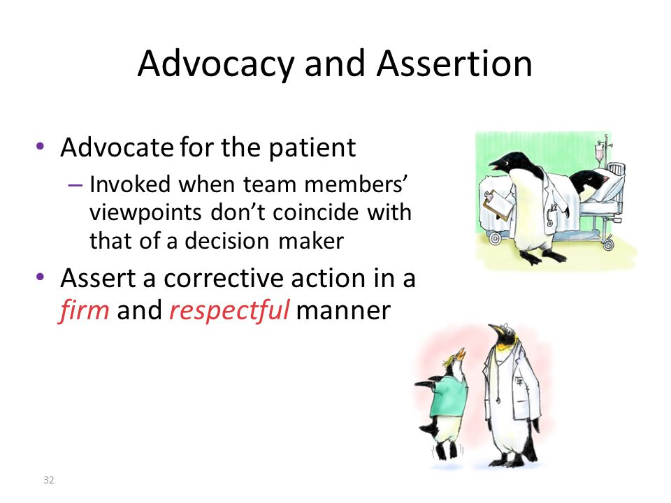 32 Advocate for the patient – Invoked when team members' viewpoints don't coincide with that of a decision maker Assert a corrective action in a firm and respectful manner Advocacy and Assertion