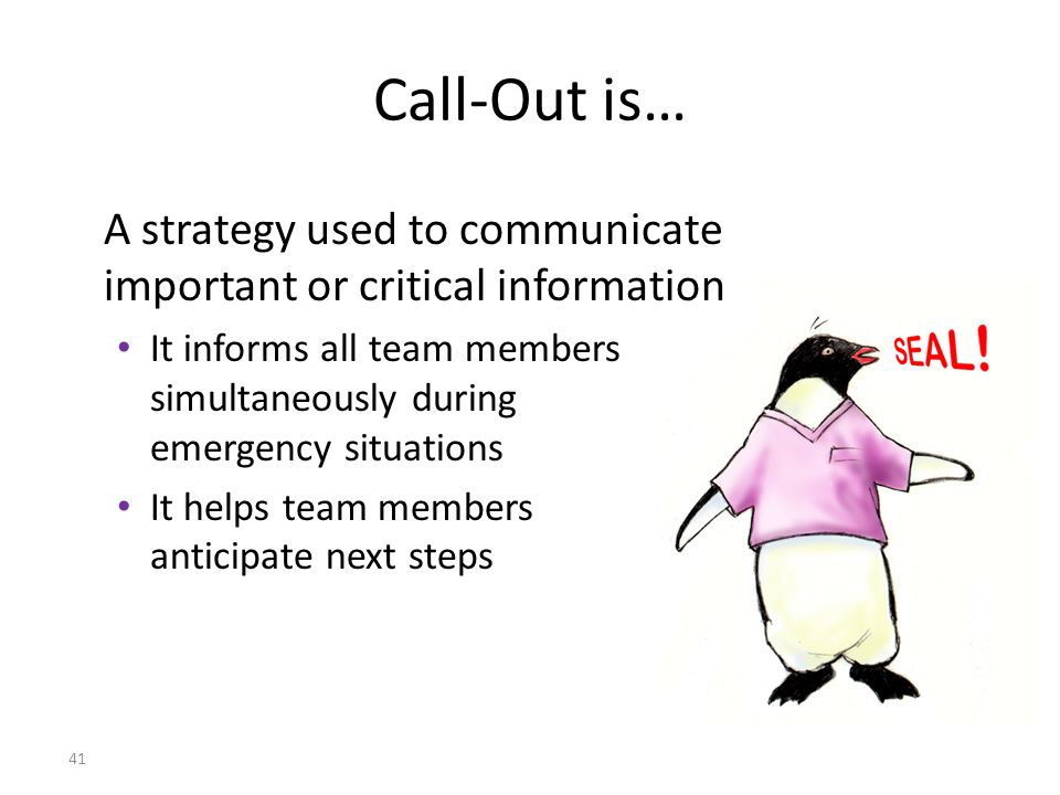 41 Call-Out is… A strategy used to communicate important or critical information It informs all team members simultaneously during emergency situations It helps team members anticipate next steps