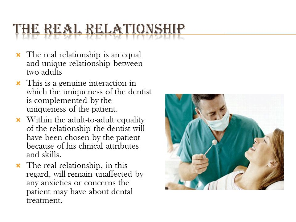  The real relationship is an equal and unique relationship between two adults  This is a genuine interaction in which the uniqueness of the dentist is complemented by the uniqueness of the patient.