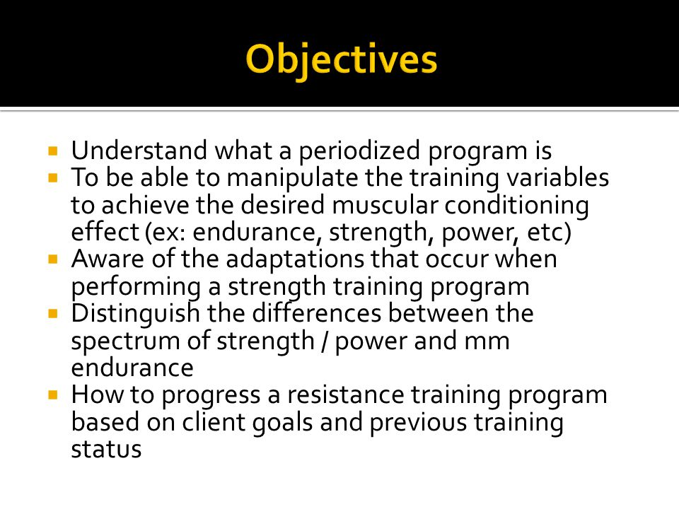  Understand what a periodized program is  To be able to manipulate the training variables to achieve the desired muscular conditioning effect (ex: endurance, strength, power, etc)  Aware of the adaptations that occur when performing a strength training program  Distinguish the differences between the spectrum of strength / power and mm endurance  How to progress a resistance training program based on client goals and previous training status