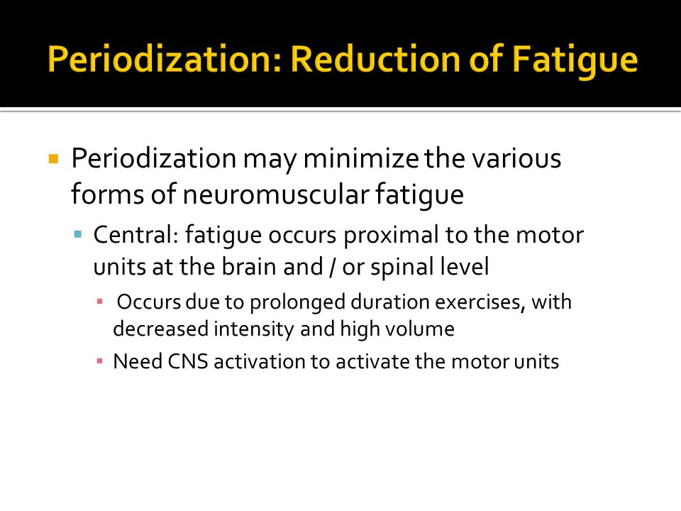  Periodization may minimize the various forms of neuromuscular fatigue  Central: fatigue occurs proximal to the motor units at the brain and / or spinal level ▪ Occurs due to prolonged duration exercises, with decreased intensity and high volume ▪ Need CNS activation to activate the motor units