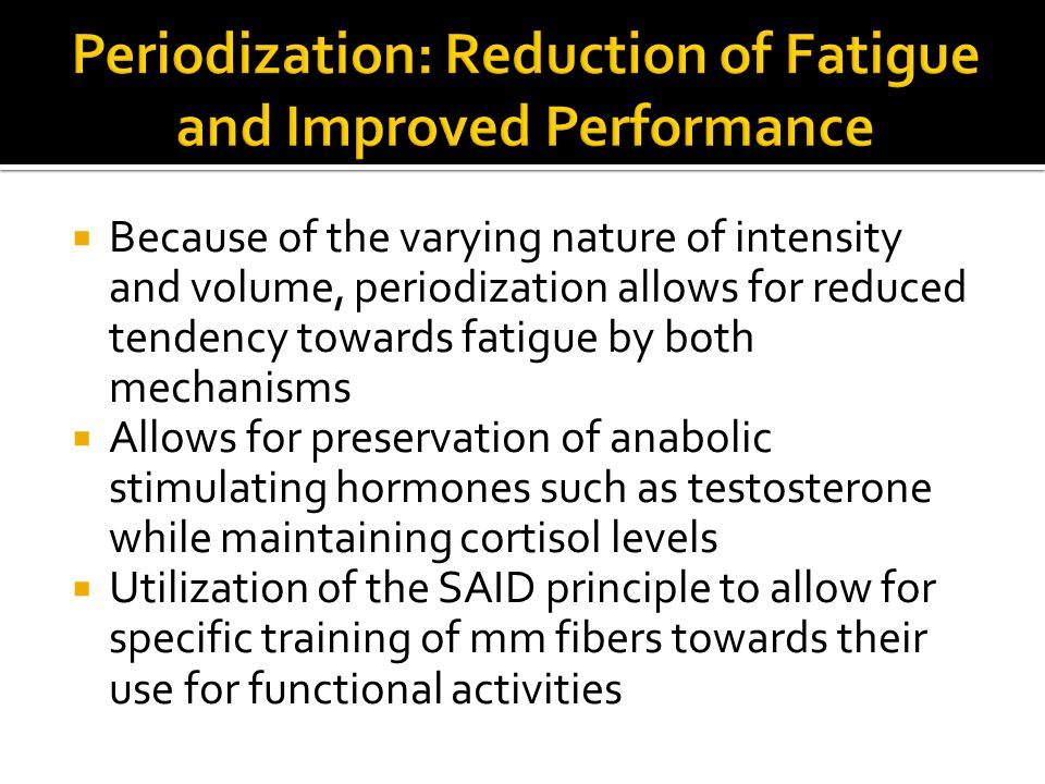  Because of the varying nature of intensity and volume, periodization allows for reduced tendency towards fatigue by both mechanisms  Allows for preservation of anabolic stimulating hormones such as testosterone while maintaining cortisol levels  Utilization of the SAID principle to allow for specific training of mm fibers towards their use for functional activities