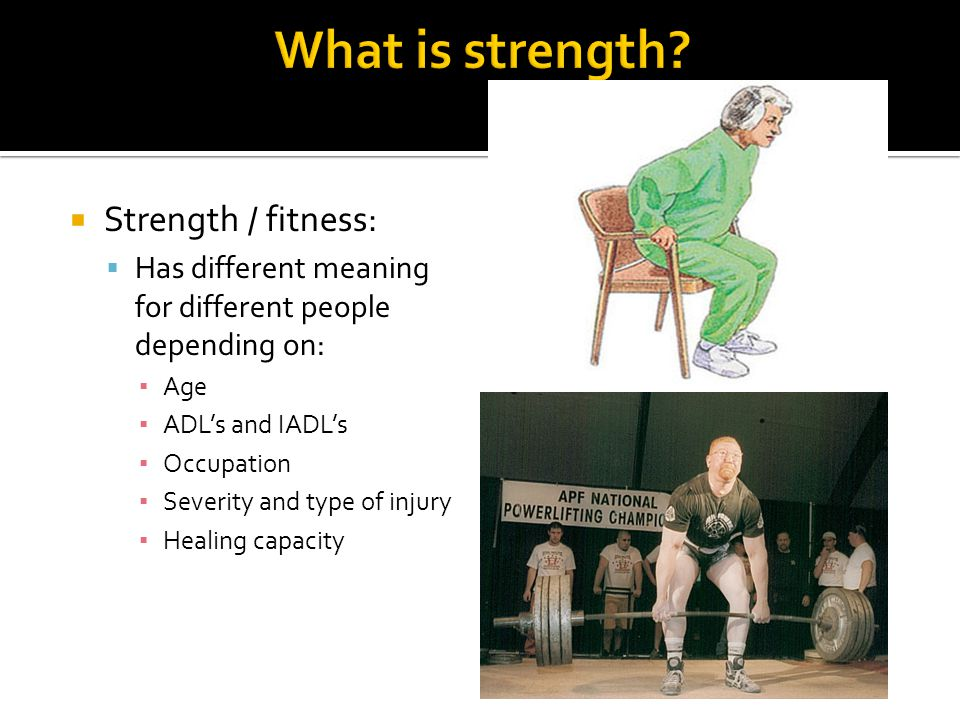  Strength / fitness:  Has different meaning for different people depending on: ▪ Age ▪ ADL's and IADL's ▪ Occupation ▪ Severity and type of injury ▪ Healing capacity