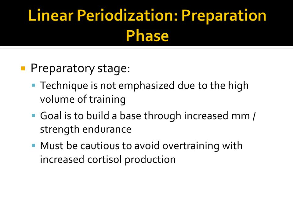  Preparatory stage:  Technique is not emphasized due to the high volume of training  Goal is to build a base through increased mm / strength endurance  Must be cautious to avoid overtraining with increased cortisol production