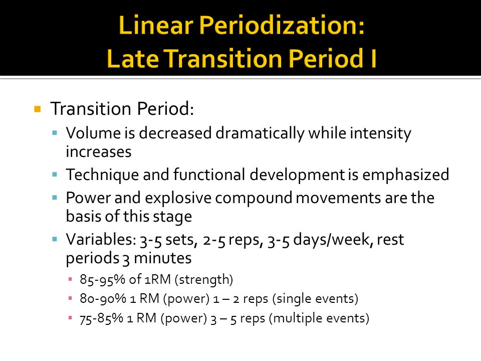  Transition Period:  Volume is decreased dramatically while intensity increases  Technique and functional development is emphasized  Power and explosive compound movements are the basis of this stage  Variables: 3-5 sets, 2-5 reps, 3-5 days/week, rest periods 3 minutes ▪ 85-95% of 1RM (strength) ▪ 80-90% 1 RM (power) 1 – 2 reps (single events) ▪ 75-85% 1 RM (power) 3 – 5 reps (multiple events)
