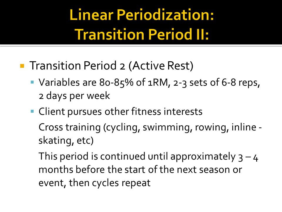  Transition Period 2 (Active Rest)  Variables are 80-85% of 1RM, 2-3 sets of 6-8 reps, 2 days per week  Client pursues other fitness interests Cross training (cycling, swimming, rowing, inline - skating, etc) This period is continued until approximately 3 – 4 months before the start of the next season or event, then cycles repeat