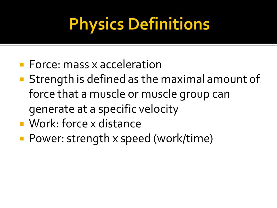  Force: mass x acceleration  Strength is defined as the maximal amount of force that a muscle or muscle group can generate at a specific velocity  Work: force x distance  Power: strength x speed (work/time)