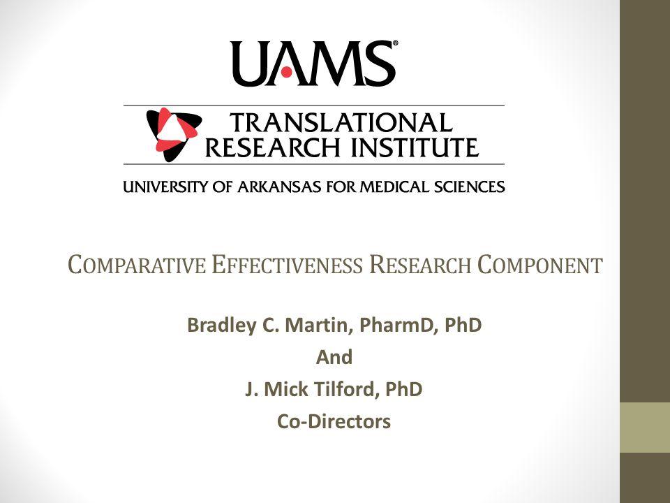 C OMPARATIVE E FFECTIVENESS R ESEARCH C OMPONENT Bradley C. Martin, PharmD, PhD And J. Mick Tilford, PhD Co-Directors