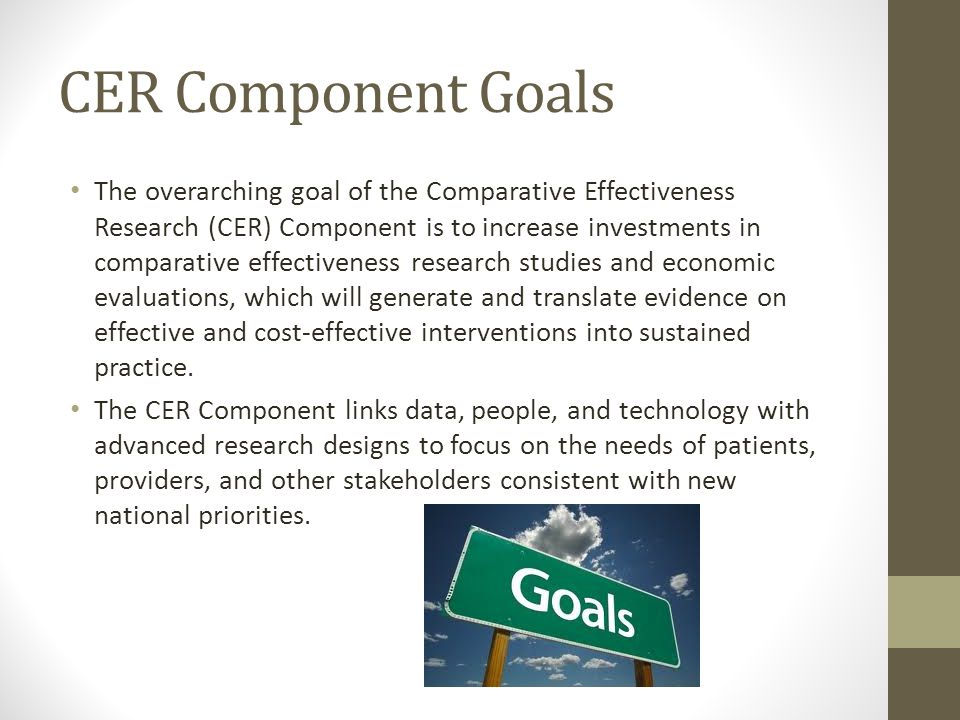 CER Component Goals The overarching goal of the Comparative Effectiveness Research (CER) Component is to increase investments in comparative effectiveness research studies and economic evaluations, which will generate and translate evidence on effective and cost-effective interventions into sustained practice.